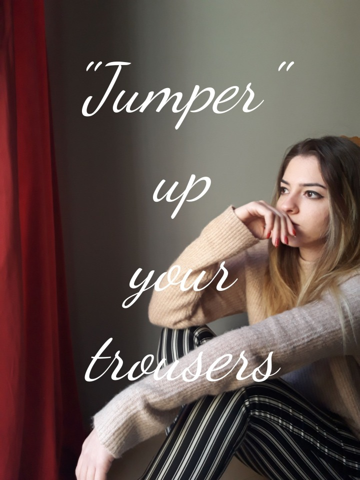 """""""Jumper"""" up yourtrousers"""