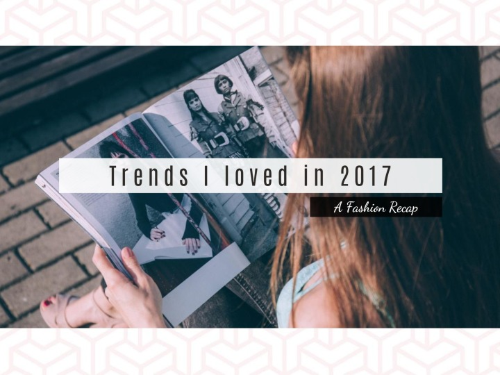 Trends I loved in 2017 | A Fashion Recap